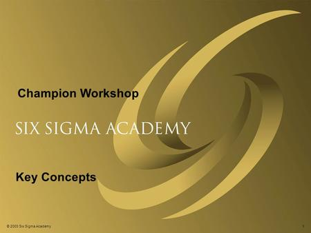 © 2001 Six Sigma Academy © 2003 Six Sigma Academy1 Champion Workshop Key Concepts.