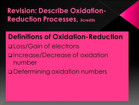 Definitions of Oxidation-Reduction  Loss/Gain of electrons  Increase/Decrease of oxidation number  Determining oxidation numbers.