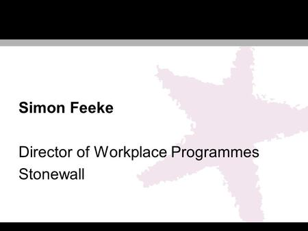 Simon Feeke Director of Workplace Programmes Stonewall.
