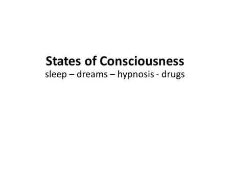 States of Consciousness sleep – dreams – hypnosis - drugs.