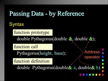Passing Data - by Reference Syntax && double Pythagorus(double &, double &); Pythagorus(height, base); & & double Pythagorus(double& a, double& b) function.