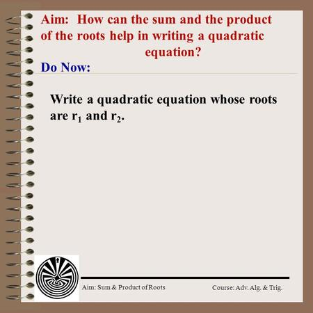 Aim: Sum & Product of Roots Course: Adv. Alg. & Trig. Aim: How can the sum and the product of the roots help in writing a quadratic equation? Do Now: