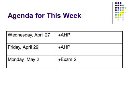 Agenda for This Week Wednesday, April 27 AHP Friday, April 29 AHP Monday, May 2 Exam 2.