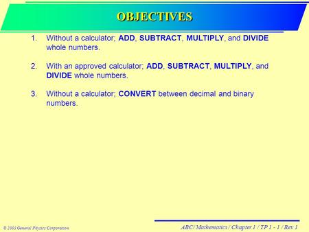 ABC/ Mathematics / Chapter 1 / TP 1 - 1 / Rev 1 © 2003 General Physics Corporation OBJECTIVES 1.Without a calculator; ADD, SUBTRACT, MULTIPLY, and DIVIDE.