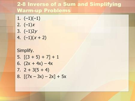 2-8 Inverse of a Sum and Simplifying Warm-up Problems 1.(–1)(–1) 2.(–1)x 3.(–1)2y 4.(–1)(x + 2) Simplify. 5.[(3 + 5) + 7] + 1 6.(2x + 4x) – 4x 7.2 + 3(5.