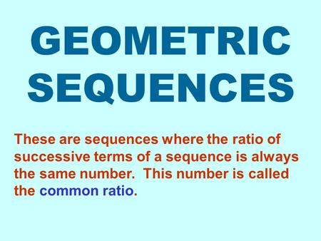 GEOMETRIC SEQUENCES These are sequences where the ratio of successive terms of a sequence is always the same number. This number is called the common.
