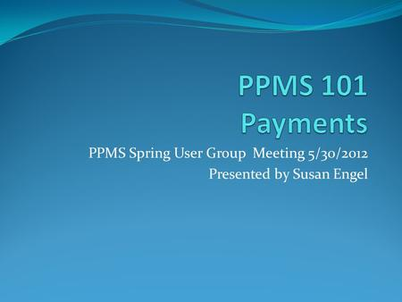 PPMS Spring User Group Meeting 5/30/2012 Presented by Susan Engel.