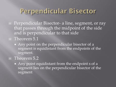  Perpendicular Bisector- a line, segment, or ray that passes through the midpoint of the side and is perpendicular to that side  Theorem 5.1  Any point.