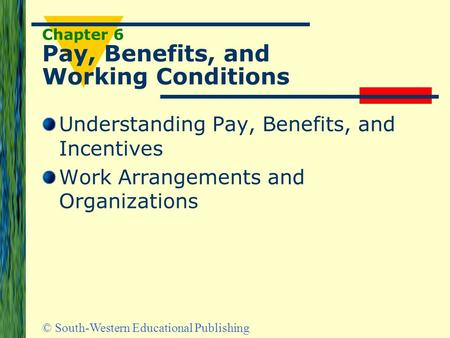 © South-Western Educational Publishing Chapter 6 Pay, Benefits, and Working Conditions Understanding Pay, Benefits, and Incentives Work Arrangements and.