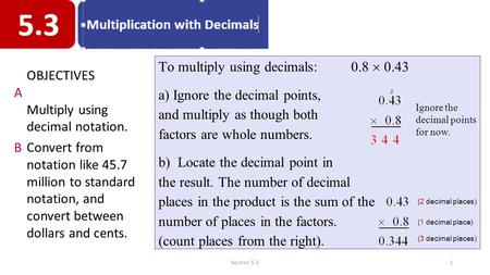 To multiply using decimals: 0.8  0.43 a) Ignore the decimal points, and multiply as though both factors are whole numbers. b) Locate the decimal point.