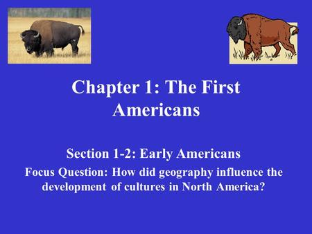 Chapter 1: The First Americans Section 1-2: Early Americans Focus Question: How did geography influence the development of cultures in North America?