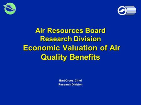 Air Resources Board Research Division Economic Valuation of Air Quality Benefits Bart Croes, Chief Research Division.