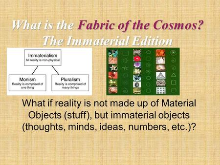 What is the Fabric of the Cosmos? The Immaterial Edition What if reality is not made up of Material Objects (stuff), but immaterial objects (thoughts,