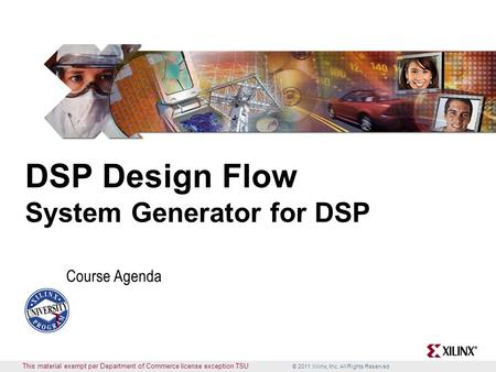 © 2011 Xilinx, Inc. All Rights Reserved This material exempt per Department of Commerce license exception TSU DSP Design Flow System Generator for DSP.