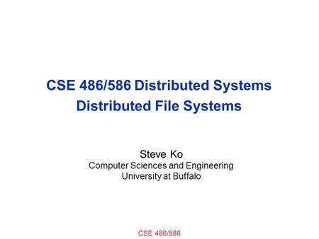 CSE 486/586 CSE 486/586 Distributed Systems Distributed File Systems Steve Ko Computer Sciences and Engineering University at Buffalo.