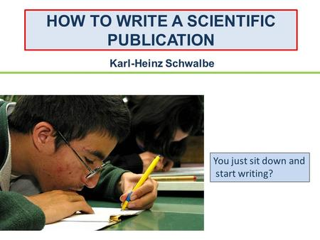 HOW TO WRITE A SCIENTIFIC PUBLICATION Karl-Heinz Schwalbe You just sit down and start writing?