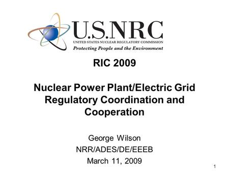 1 RIC 2009 Nuclear Power Plant/Electric Grid Regulatory Coordination and Cooperation George Wilson NRR/ADES/DE/EEEB March 11, 2009.