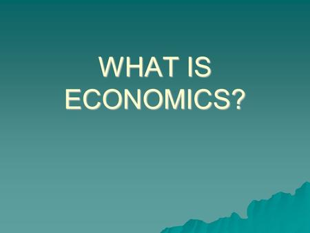 WHAT IS ECONOMICS?. Economic Reality  The Economic Myth – Economic choices involve only money.  Economic Reality – Economics focuses on choices, the.