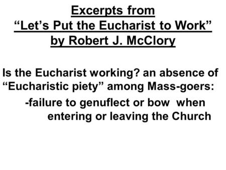 "Excerpts from ""Let's Put the Eucharist to Work"" by Robert J. McClory Is the Eucharist working? an absence of ""Eucharistic piety"" among Mass-goers: -failure."