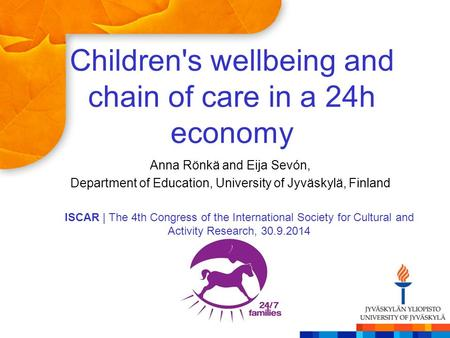 Children's wellbeing and chain of care in a 24h economy Anna Rönkä and Eija Sevón, Department of Education, University of Jyväskylä, Finland ISCAR | The.
