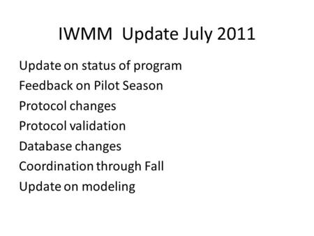 IWMM Update July 2011 Update on status of program Feedback on Pilot Season Protocol changes Protocol validation Database changes Coordination through Fall.