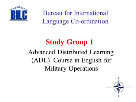 Study Group 1 Advanced Distributed Learning (ADL) Course in English for Military Operations Bureau for International Language Co-ordination.