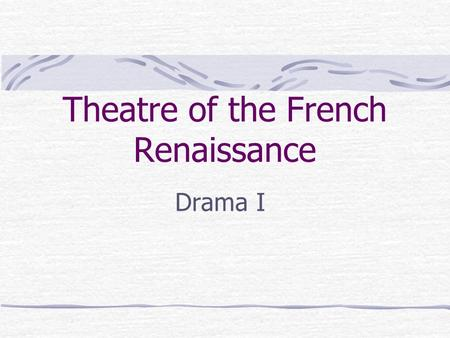 "Theatre of the French Renaissance Drama I. The Neoclassic Period The 17 th century (1600s) in France Neoclassic means ""new classics"" French looked to."
