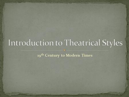 "19 th Century to Modern Times. Also known as ""-isms"" Refers to the way a play is written, produced, and acted. Can also affect other elements such as."