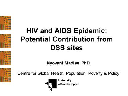 HIV and AIDS Epidemic: Potential Contribution from DSS sites Nyovani Madise, PhD Centre for Global Health, Population, Poverty & Policy.