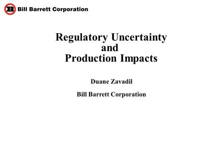 Regulatory Uncertainty and Production Impacts Duane Zavadil Bill Barrett Corporation.