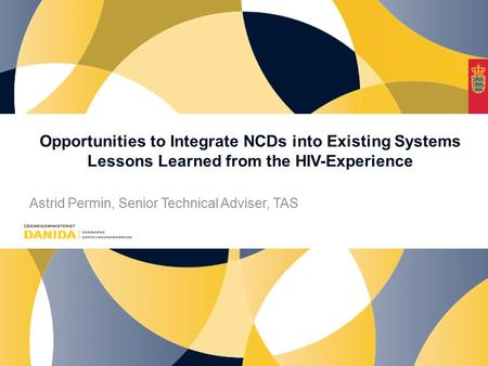 Opportunities to Integrate NCDs into Existing Systems Lessons Learned from the HIV-Experience Astrid Permin, Senior Technical Adviser, TAS.
