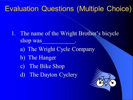 Evaluation Questions (Multiple Choice) 1. The name of the Wright Brother's bicycle shop was___________. a) The Wright Cycle Company b) The Hanger c) The.