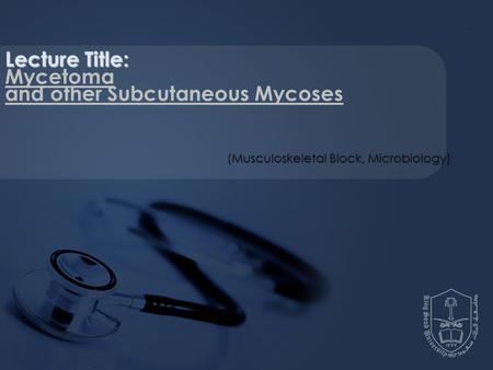 Lecture Title: Mycetoma and other Subcutaneous Mycoses (Musculoskeletal Block, Microbiology)