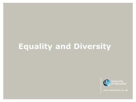 Equality and Diversity www.worcester.ac.uk. Equality & Diversity The University of Worcester sees Equality and Diversity not just as a legal obligation,