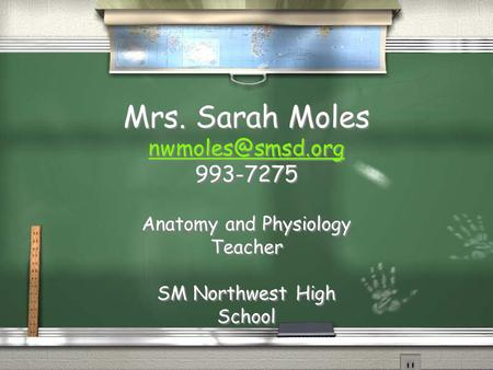 Mrs. Sarah Moles  Mrs. Sarah Moles  Anatomy and Physiology Teacher SM Northwest.