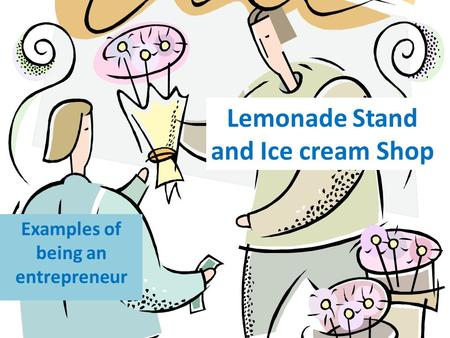 Lemonade Stand and Ice cream Shop Examples of being an entrepreneur.