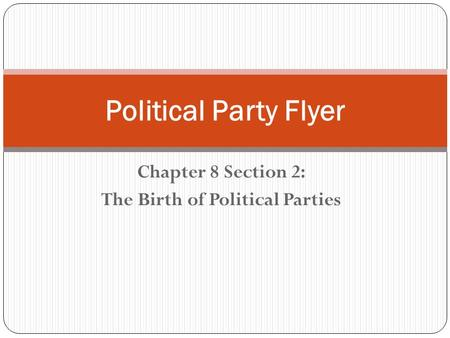 Chapter 8 Section 2: The Birth of Political Parties Political Party Flyer.