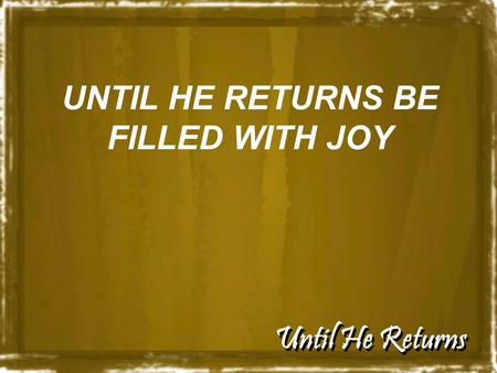 Until He Returns UNTIL HE RETURNS BE FILLED WITH JOY.