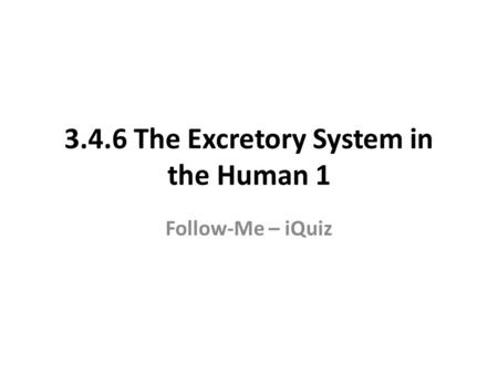 3.4.6 The Excretory System in the Human 1 Follow-Me – iQuiz.