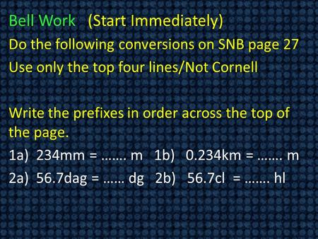 Bell Work (Start Immediately) Do the following conversions on SNB page 27 Use only the top four lines/Not Cornell Write the prefixes in order across the.