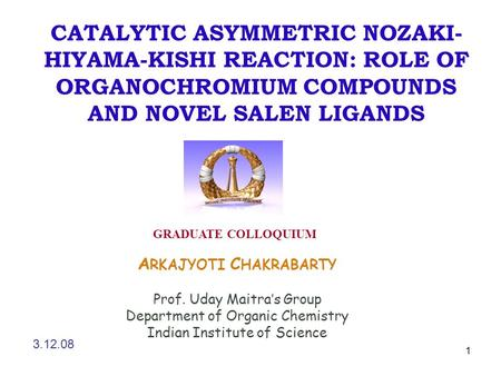 1 CATALYTIC ASYMMETRIC NOZAKI- HIYAMA-KISHI REACTION: ROLE OF ORGANOCHROMIUM COMPOUNDS AND NOVEL SALEN LIGANDS A RKAJYOTI C HAKRABARTY Prof. Uday Maitra's.