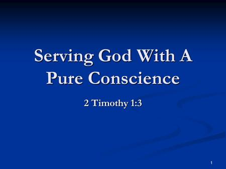 1 Serving God With A Pure Conscience 2 Timothy 1:3.
