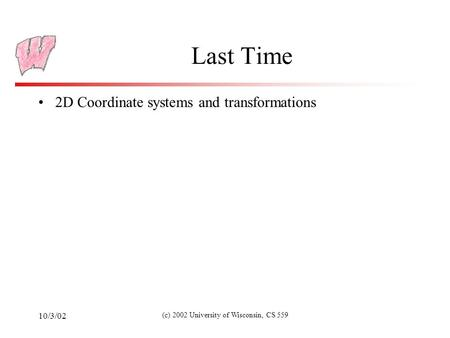 10/3/02 (c) 2002 University of Wisconsin, CS 559 Last Time 2D Coordinate systems and transformations.