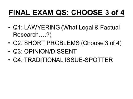 FINAL EXAM QS: CHOOSE 3 of 4 Q1: LAWYERING (What Legal & Factual Research….?) Q2: SHORT PROBLEMS (Choose 3 of 4) Q3: OPINION/DISSENT Q4: TRADITIONAL ISSUE-SPOTTER.
