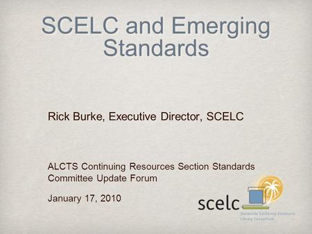 SCELC and Emerging Standards Rick Burke, Executive Director, SCELC ALCTS Continuing Resources Section Standards Committee Update Forum January 17, 2010.