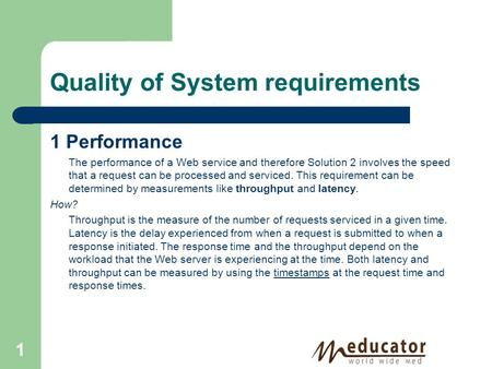 Quality of System requirements 1 Performance The performance of a Web service and therefore Solution 2 involves the speed that a request can be processed.