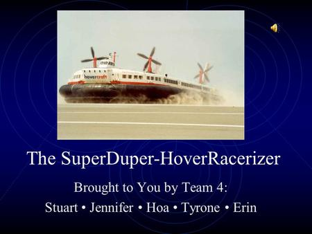 The SuperDuper-HoverRacerizer Brought to You by Team 4: Stuart Jennifer Hoa Tyrone Erin.