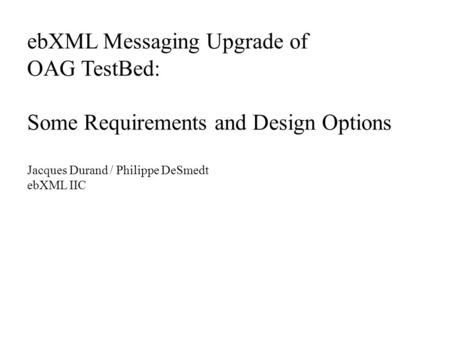EbXML Messaging Upgrade of OAG TestBed: Some Requirements and Design Options Jacques Durand / Philippe DeSmedt ebXML IIC.