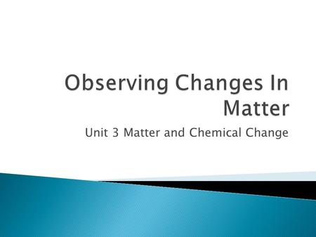 Unit 3 Matter and Chemical Change. There are 2 types of change:  ________Change - one in which a material changes from one state to another and can change.