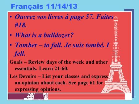 Français 11/14/13 Ouvrez vos livres á page 57. Faites #18. What is a bulldozer? Tomber – to fall. Je suis tombé. I fell. Goals – Review days of the week.